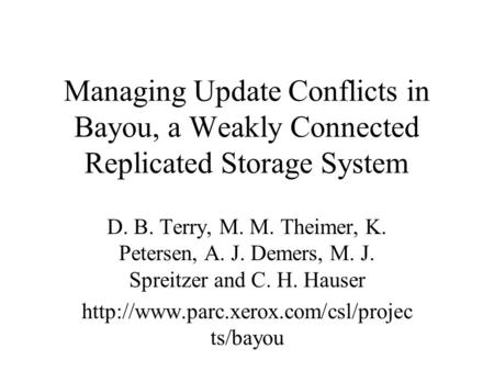 Managing Update Conflicts in Bayou, a Weakly Connected Replicated Storage System D. B. Terry, M. M. Theimer, K. Petersen, A. J. Demers, M. J. Spreitzer.