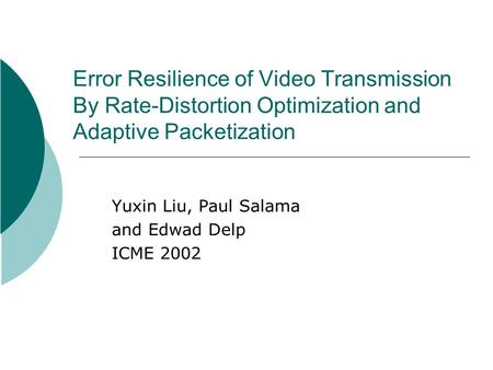 Error Resilience of Video Transmission By Rate-Distortion Optimization and Adaptive Packetization Yuxin Liu, Paul Salama and Edwad Delp ICME 2002.