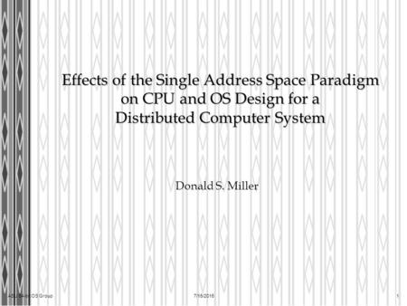 ASU 64-bit OS Group7/15/2015 1 Effects of the Single Address Space Paradigm on CPU and OS Design for a Distributed Computer System Donald S. Miller.
