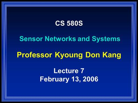 CS 580S Sensor Networks and Systems Professor Kyoung Don Kang Lecture 7 February 13, 2006.