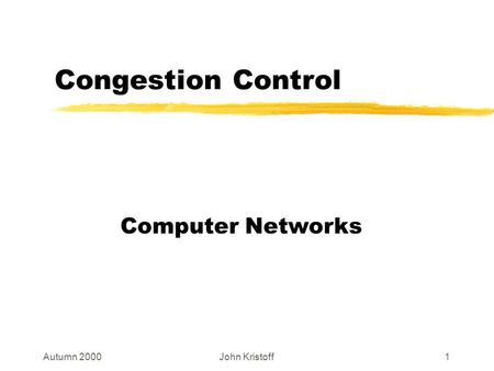 Autumn 2000John Kristoff1 Congestion Control Computer Networks.