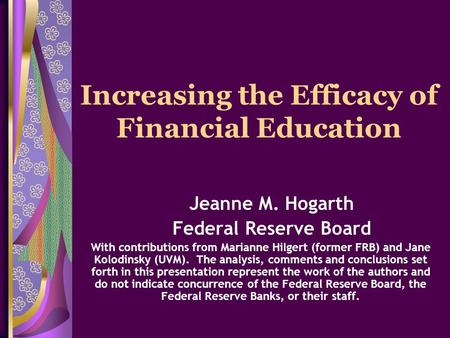Increasing the Efficacy of Financial Education Jeanne M. Hogarth Federal Reserve Board With contributions from Marianne Hilgert (former FRB) and Jane Kolodinsky.