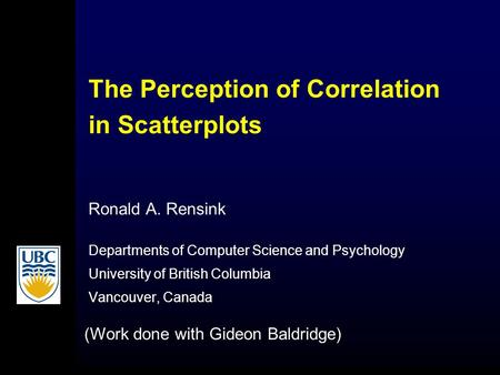The Perception of Correlation in Scatterplots Ronald A. Rensink Departments of Computer Science and Psychology University of British Columbia Vancouver,