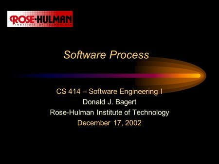 Software Process CS 414 – Software Engineering I Donald J. Bagert Rose-Hulman Institute of Technology December 17, 2002.