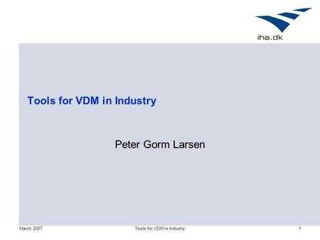March 2007Tools for VDM in Industry1 Peter Gorm Larsen.