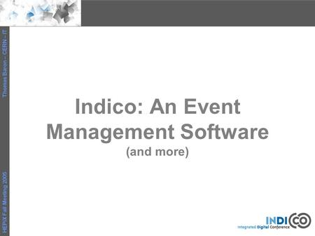 HEPiX Fall Meeting 2005 Thomas Baron – CERN – IT Indico: An Event Management Software (and more)