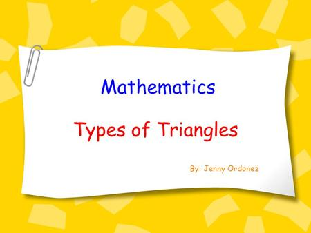 Mathematics Types of Triangles By: Jenny Ordonez.