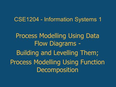 Process Modelling Using Data Flow Diagrams - Building and Levelling Them; Process Modelling Using Function Decomposition CSE1204 - Information Systems.
