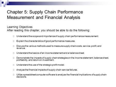 Chapter 5: Supply Chain Performance Measurement and Financial Analysis Learning Objectives After reading this chapter, you should be able to do the following: