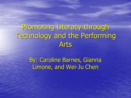 Promoting Literacy through Technology and the Performing Arts By: Caroline Barnes, Gianna Limone, and Wei-Ju Chen.