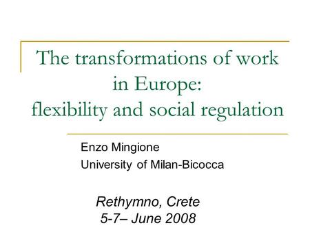 The transformations of work in Europe: flexibility and social regulation Enzo Mingione University of Milan-Bicocca Rethymno, Crete 5-7– June 2008.