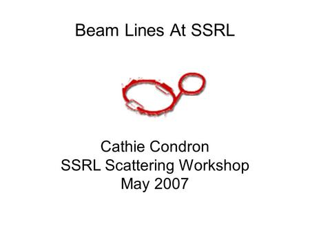 Beam Lines At SSRL Cathie Condron SSRL Scattering Workshop May 2007.