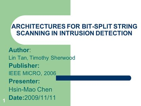 1 ARCHITECTURES FOR BIT-SPLIT STRING SCANNING IN INTRUSION DETECTION Author: Lin Tan, Timothy Sherwood Publisher: IEEE MICRO, 2006 Presenter: Hsin-Mao.