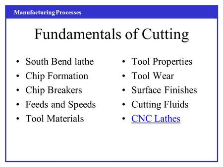 Manufacturing Processes Fundamentals of Cutting South Bend lathe Chip Formation Chip Breakers Feeds and Speeds Tool Materials Tool Properties Tool Wear.
