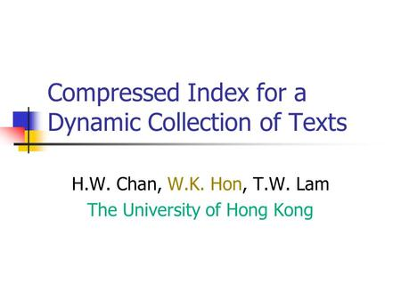Compressed Index for a Dynamic Collection of Texts H.W. Chan, W.K. Hon, T.W. Lam The University of Hong Kong.