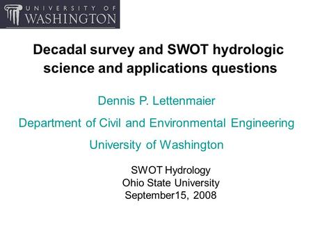 Decadal survey and SWOT hydrologic science and applications questions SWOT Hydrology Ohio State University September15, 2008 Dennis P. Lettenmaier Department.