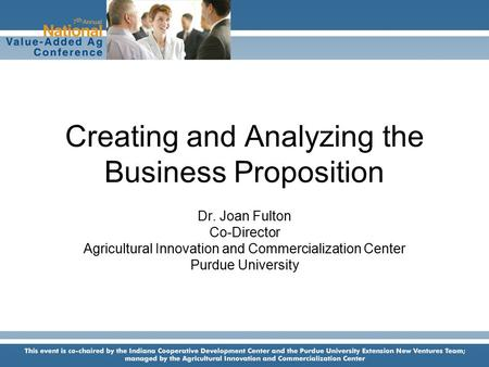 Creating and Analyzing the Business Proposition Dr. Joan Fulton Co-Director Agricultural Innovation and Commercialization Center Purdue University.