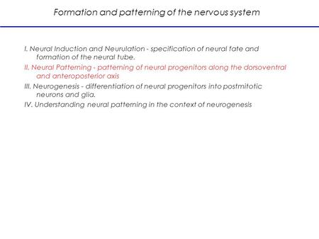 Formation and patterning of the nervous system I. Neural Induction and Neurulation - specification of neural fate and formation of the neural tube. II.