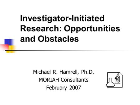 Investigator-Initiated Research: Opportunities and Obstacles Michael R. Hamrell, Ph.D. MORIAH Consultants February 2007.
