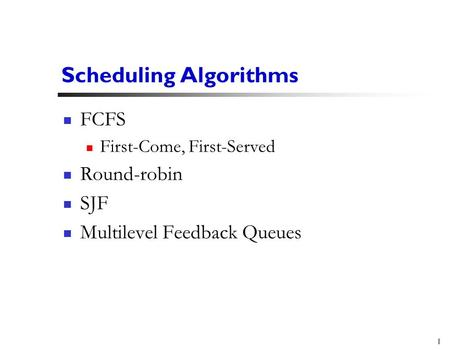 1 Scheduling Algorithms FCFS First-Come, First-Served Round-robin SJF Multilevel Feedback Queues.