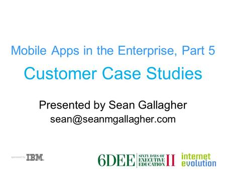 Mobile Apps in the Enterprise, Part 5 Customer Case Studies Presented by Sean Gallagher