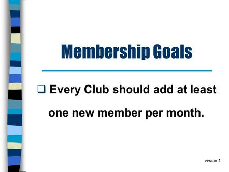 VPM-OH 1 Membership Goals  Every Club should add at least one new member per month.