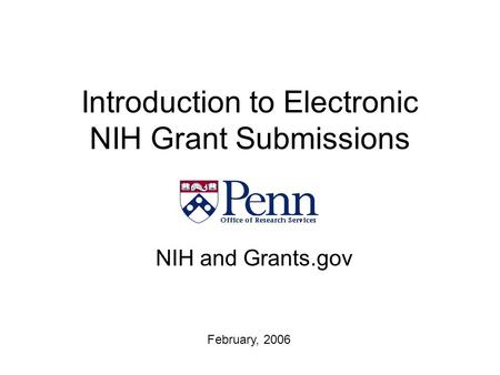 Introduction to Electronic NIH Grant Submissions NIH and Grants.gov February, 2006.