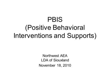PBIS (Positive Behavioral Interventions and Supports) Northwest AEA LDA of Siouxland November 18, 2010.