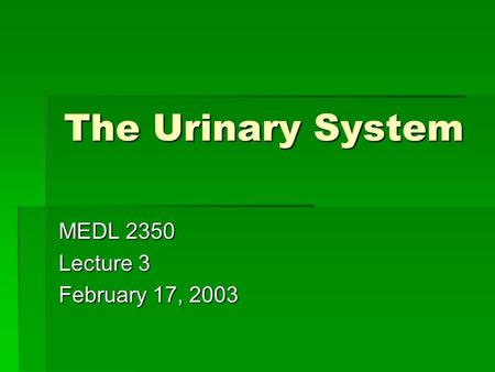 The Urinary System MEDL 2350 Lecture 3 February 17, 2003.