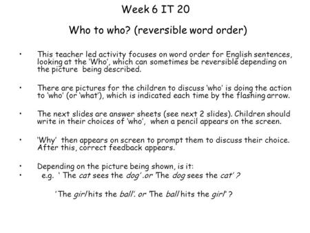 Week 6 IT 20 Who to who? (reversible word order) This teacher led activity focuses on word order for English sentences, looking at the 'Who', which can.