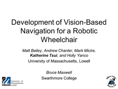 Development of Vision-Based Navigation for a Robotic Wheelchair Matt Bailey, Andrew Chanler, Mark Micire, Katherine Tsui, and Holly Yanco University of.