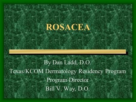 ROSACEA By Dan Ladd, D.O. Texas/KCOM Dermatology Residency Program Program Director Bill V. Way, D.O.