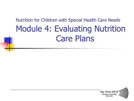 Nutrition for Children with Special Health Care Needs Module 4: Evaluating Nutrition Care Plans.