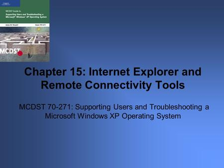 MCDST 70-271: Supporting Users and Troubleshooting a Microsoft Windows XP Operating System Chapter 15: Internet Explorer and Remote Connectivity Tools.