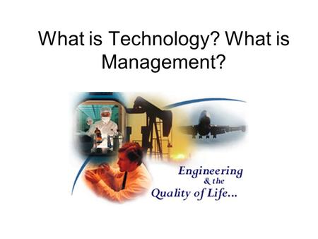 What is Technology? What is Management?. What is Technology Technology = Beauty …those who have it worry about keeping it …those who don't have it feel.