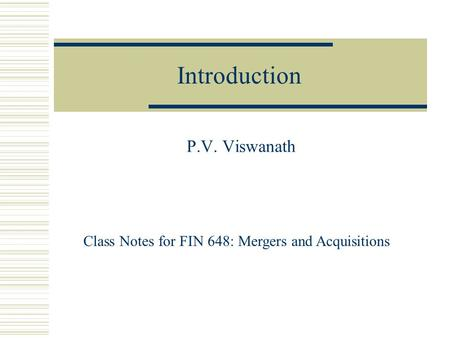 Introduction P.V. Viswanath Class Notes for FIN 648: Mergers and Acquisitions.