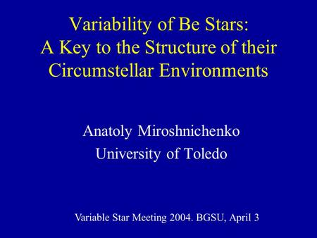 Variability of Be Stars: A Key to the Structure of their Circumstellar Environments Anatoly Miroshnichenko University of Toledo Variable Star Meeting 2004.