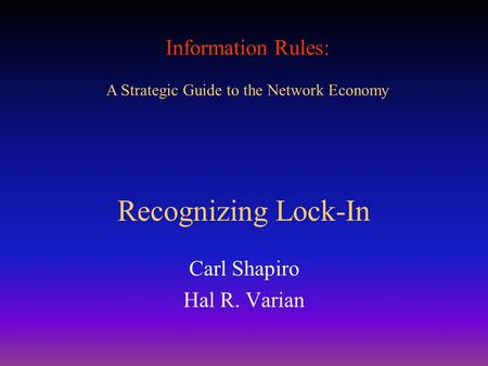 Information Rules: A Strategic Guide to the Network Economy Recognizing Lock-In Carl Shapiro Hal R. Varian.