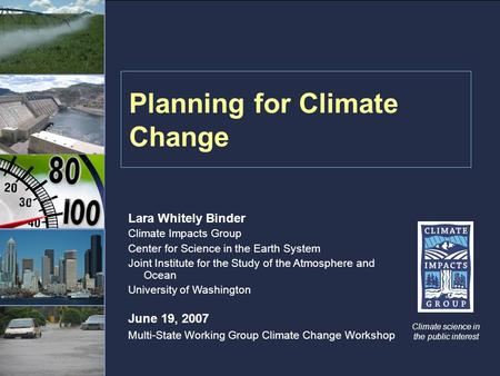 Planning for Climate Change Climate science in the public interest Lara Whitely Binder Climate Impacts Group Center for Science in the Earth System Joint.