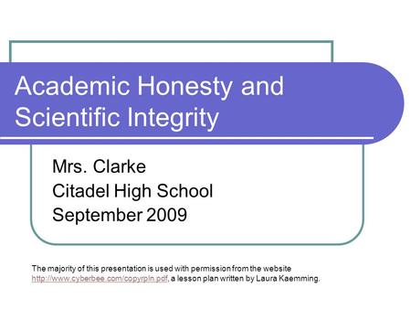 Academic Honesty and Scientific Integrity Mrs. Clarke Citadel High School September 2009 The majority of this presentation is used with permission from.
