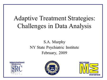 Adaptive Treatment Strategies: Challenges in Data Analysis S.A. Murphy NY State Psychiatric Institute February, 2009.
