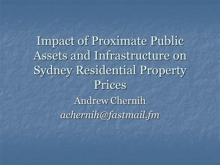 Impact of Proximate Public Assets and Infrastructure on Sydney Residential Property Prices Andrew Chernih