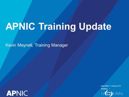 Issue Date: Revision: APNIC Training Update Kevin Meynell, Training Manager 17 February 2015 1.