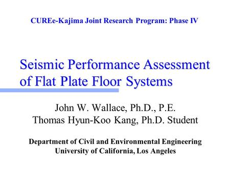 Seismic Performance Assessment of Flat Plate Floor Systems John W. Wallace, Ph.D., P.E. Thomas Hyun-Koo Kang, Ph.D. Student Department of Civil and Environmental.
