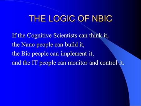 THE LOGIC OF NBIC If the Cognitive Scientists can think it, the Nano people can build it, the Bio people can implement it, and the IT people can monitor.