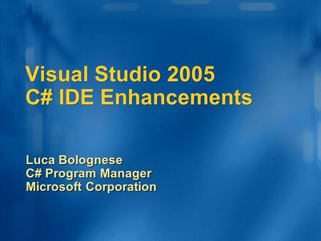 Visual Studio 2005 C# IDE Enhancements Luca Bolognese C# Program Manager Microsoft Corporation.