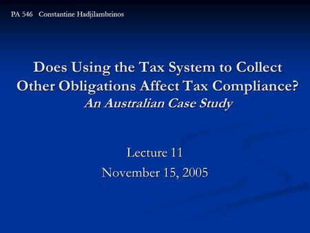 Does Using the Tax System to Collect Other Obligations Affect Tax Compliance? An Australian Case Study Lecture 11 November 15, 2005 PA 546 Constantine.