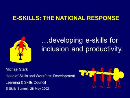 E-SKILLS: THE NATIONAL RESPONSE …developing e-skills for inclusion and productivity. Michael Stark Head of Skills and Workforce Development Learning &