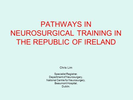 PATHWAYS IN NEUROSURGICAL TRAINING IN THE REPUBLIC OF IRELAND Chris Lim Specialist Registrar, Department of Neurosurgery, National Centre for Neurosurgery,