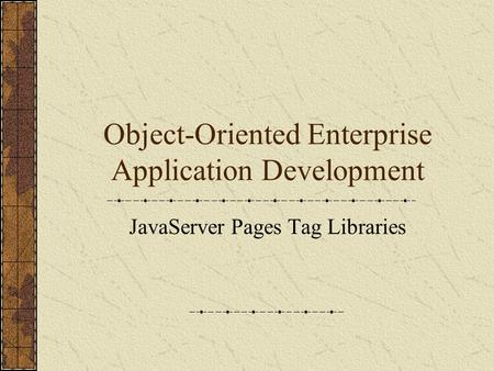 Object-Oriented Enterprise Application Development JavaServer Pages Tag Libraries.